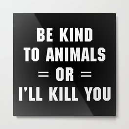 Be Kind To Animals Funny Quote Metal Print