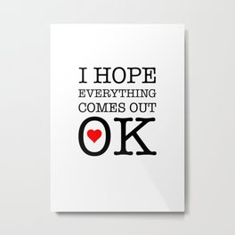 I Hope Everything Comes Out OK Metal Print