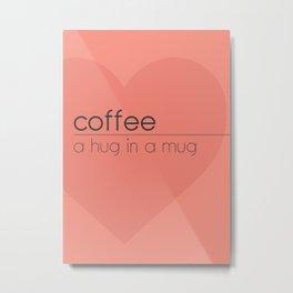 Coffee, a hug in a mug Metal Print