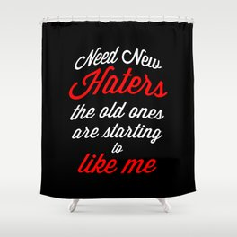 Need New Haters The old ones are starting to like me Shower Curtain