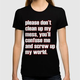 """A simple """"Please don't clean up my mess, you'll confuse me and screw up my world"""" T-shirt Design T-shirt"""