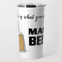 If life is what you make it ... MAKE BEER Travel Mug