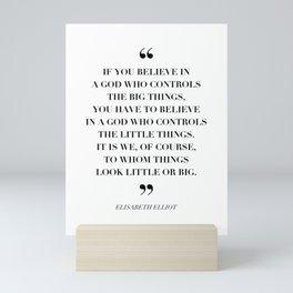 If You Believe In A God Who Controls the Big Things … -Elisabeth Elliot Mini Art Print