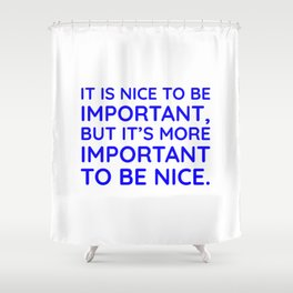 It is nice to be important, but it's more important to be nice. Shower Curtain