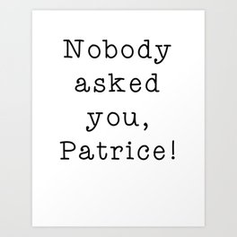 Nobody asked you, Patrice! Art Print