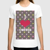 coffe T-shirts featuring I Love Coffe by Brad Josh