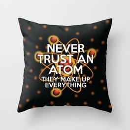 Never trust an atom. They make up everything. Throw Pillow