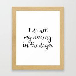 I do all my ironing in the dryer Framed Art Print