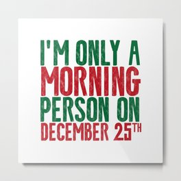 I'M ONLY A MORNING PERSON ON DECEMBER 25TH Metal Print