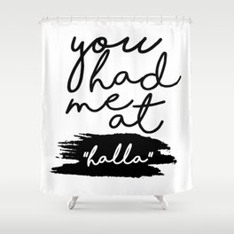 you had me at halla Shower Curtain
