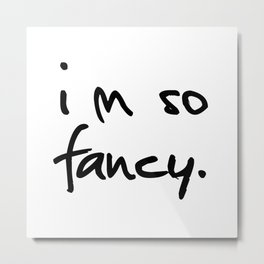 """I'm so fancy"" Metal Print"