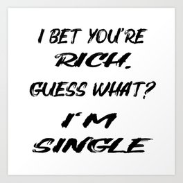 I BET YOU'RE RICH. GUESS WHAT? I'M SINGLE! Art Print