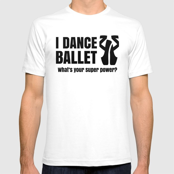 I DANCE BALLET--whats your superpower?  T-shirt