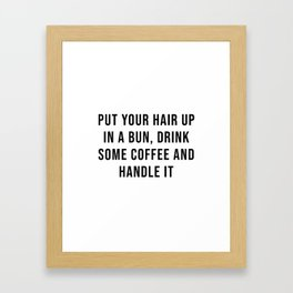 Put your hair up in a bun, drink some coffee and handle it Framed Art Print