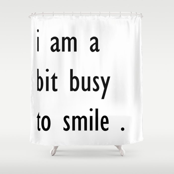 i am a bit busy to smile . home decor Shower Curtain