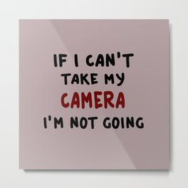 If I can't take my camera... Metal Print