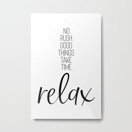 NO RUSH. GOOD THINGS TAKE TIME. RELAX. Metal Print