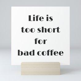Life is too short for bad coffee Mini Art Print