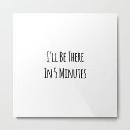 I'll Be There In 5 Minutes Motivational Metal Print