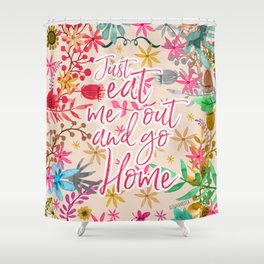 JUST EAT ME OUT AND GO HOME Shower Curtain