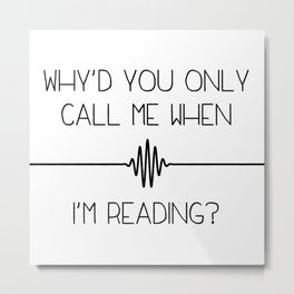 """Why'd you only call me when I'm reading?"" Metal Print"