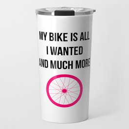 My Bike Is All I Wanted And Much More Funny Wheel Travel Mug
