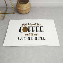 First I Drink The Coffee And Then I Make The Things Rug