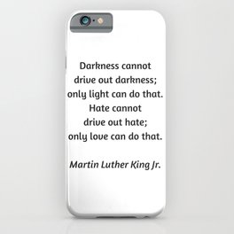 Martin Luther King Inspirational Quote - Darkness cannot drive out darkness - only light can do that iPhone Case