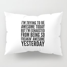 I'M TRYING TO BE AWESOME TODAY, BUT I'M EXHAUSTED FROM BEING SO FREAKIN' AWESOME YESTERDAY Pillow Sham