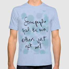 Some people feel the rain, others just get wet -- Bob Dylan. T-shirt