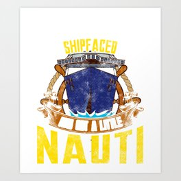 Time To Get Ship Faced And Get a Little Nauti Boat Art Print