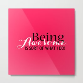 Being Awesome is Sort of What I Do Typography Metal Print