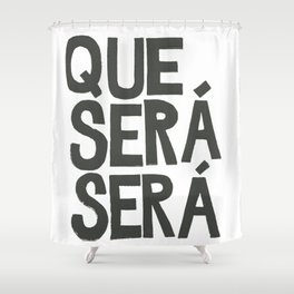 QUE SERA SERA Shower Curtain