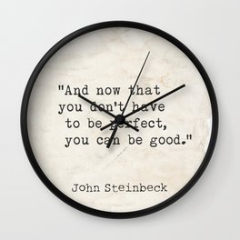 And now that you don't have to be perfect, you can be good. Steinbeck quote Wall Clock