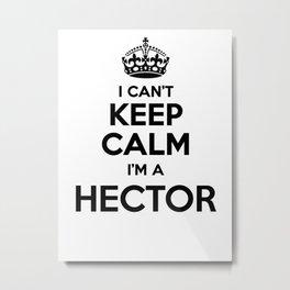 I cant keep calm I am a HECTOR Metal Print