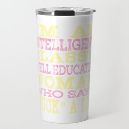 """I'm An Intelligent Classy Educated Woman Who Says Fuck A Lot"" tee design for amazing girl like you! Travel Mug"