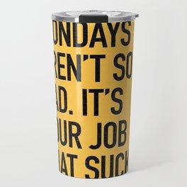 Mondays aren't so bad. It's your job that sucks. Travel Mug