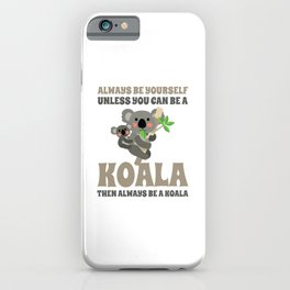Always Be Yourself Unless You Can Be A Koala iPhone Case