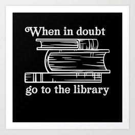 when in doubt go to a library Art Print