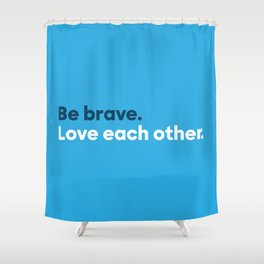 Be brave. Love each other. Shower Curtain