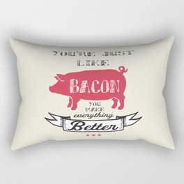 You're Just Like Bacon You Make Everything Better Rectangular Pillow