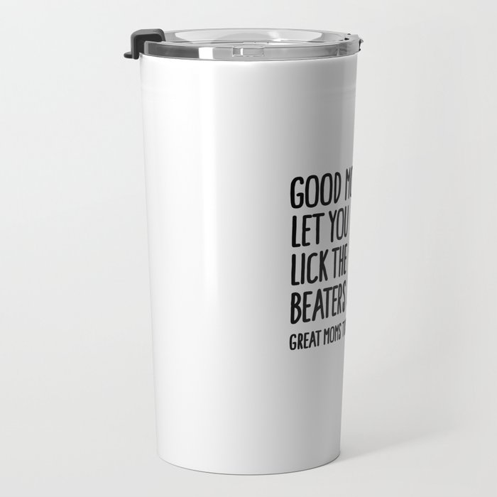 Good moms let you lick the beater great moms turn them off first Travel Mug