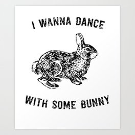 I Wanna Dance With Some Bunny Art Print