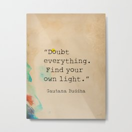 """""""Doubt everything. Find your own light."""" Metal Print"""