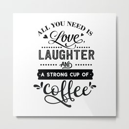 All you need is love laughter and a strong cup of coffee - Funny hand drawn quotes illustration. Funny humor. Life sayings. Metal Print