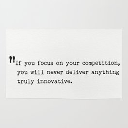 If you focus on your competition, you will never deliver anything truly innovative. Rug