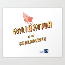 Validation is My Superpower Art Print