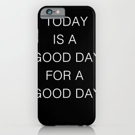 TODAY IS A GOOD DAY - white on black iPhone Case