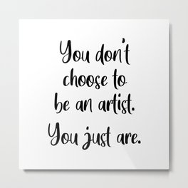 You Don't Choose To Be An Artist Metal Print