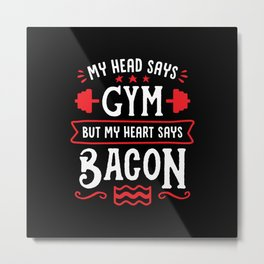 My Head Says Gym But My Heart Says Bacon (Typography) Metal Print